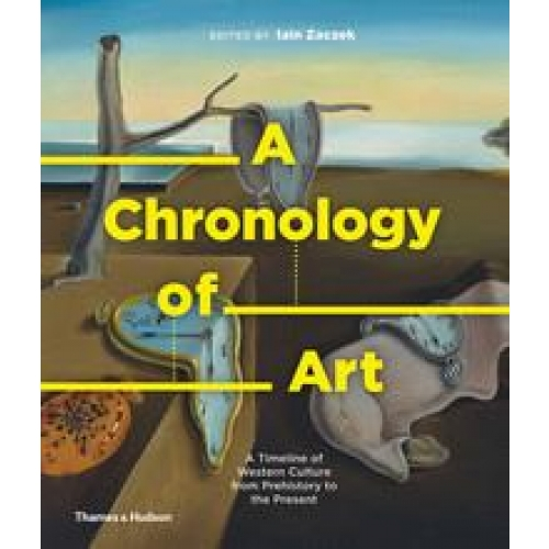 A CHRONOLOGY OF ART : A TIMELINE OF WESTERN CULTURE FROM PREHISTORY TO THE PRESE