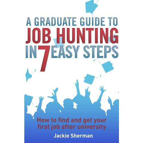 A Graduate Guide to Job Hunting in Seven Easy Steps
