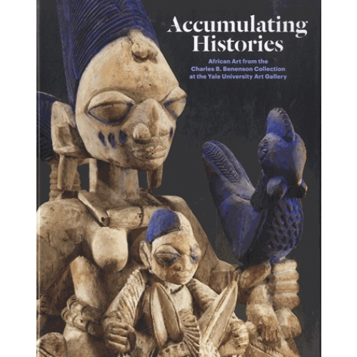 Accumulating Histories - African Art from the Charles B Benenson Collection at the Yale University Art Gallery