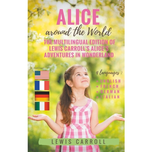 Alice around the world : the multilingual edition of lewis carroll's alice's adventures in wonderland - 4 languages in one volume : English - French - German - Italian