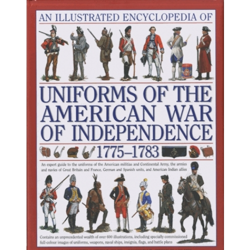 An Illustrated Encyclopedia of Uniforms of the American War of Independence: An Expert In-depth Reference on the Armies of the War of the Independence in North America, 1775-1783