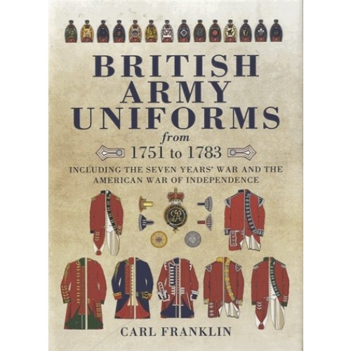 British Army Uniforms from 1751 to 1783 - Including the Seven Year's War and the American War of Independence