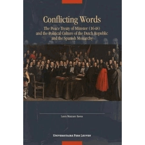 Conflicting Words - The Peace Treaty of Münster (1648) and the Political Culture of the Dutch Republic and the Spanish Monarchy