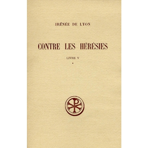 CONTRE LES HERESIES. Livre 5, Tome 1, Introduction, notes justificatives, tables