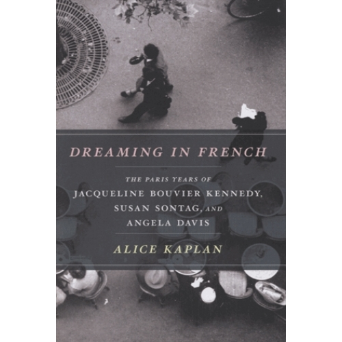 Dreaming in French - The Paris Years of Jacqueline Bouvier Kennedy, Susan Sontag, and Angela Davis