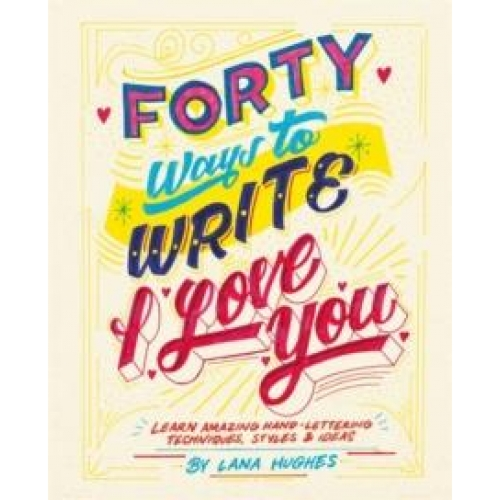 FORTY WAYS TO WRITE I LOVE YOU: LEARN AMAZING HAND-LETTERING TECHNIQUES, STYLES