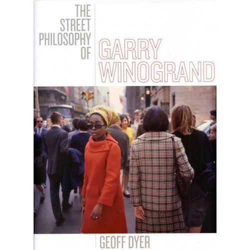 GEOFF DYER THE STREET PHILOSOPHY OF GARRY WINOGRAND
