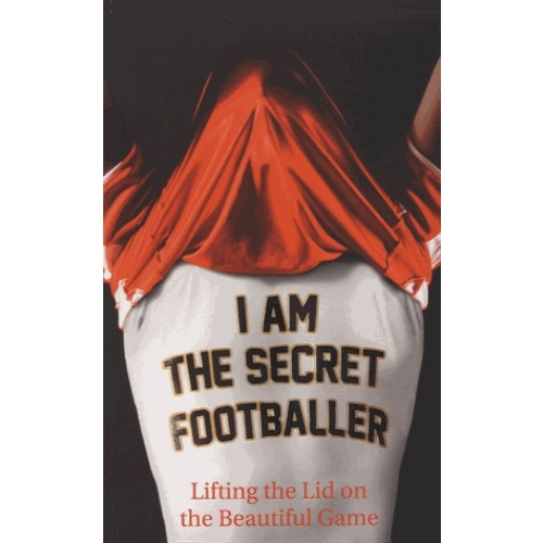 I am the Secret Footballer - Lifting the Lid on the Beautiful Game