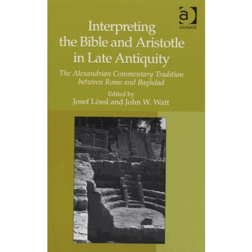 Interpreting the Bible and Aristotle in Late Antiquity - The Alexandrian Commentary Tradition Between Rome and Baghdad