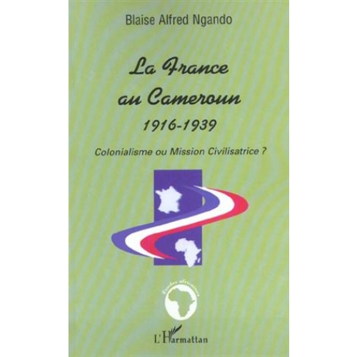 LA FRANCE AU CAMEROUN 1916-1939 : COLONIALISME OU MISSION CIVILISATRICE