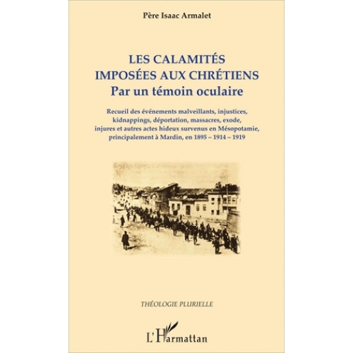 Les calamités imposées aux chrétiens - Par un témoin oculaire : recueil des événements malveillants, injustices, kidnappings, déportation, massacres, exode, injures et autres actes hideux survenus en Mésopotamie, principalement à Mardin, en 1895-1914-1919