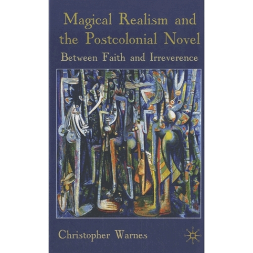 Magical Realism and the Postcolonial Novel - Between Faith and Irreverence