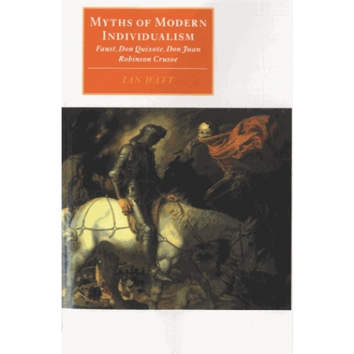 Myths of Modern Individualism - Faust, Don Quixote, Don Juan, Robinson Crusoe
