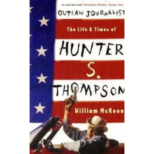 Outlaw Journalist The Life and Times of Hunter S Thompson