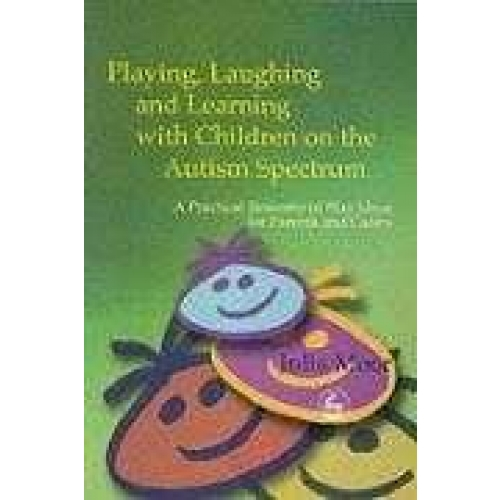 Playing, Laughing and Learning with Children on the Autism Spectrum. - A Practical Resource of Play Ideas for Parents and Carers