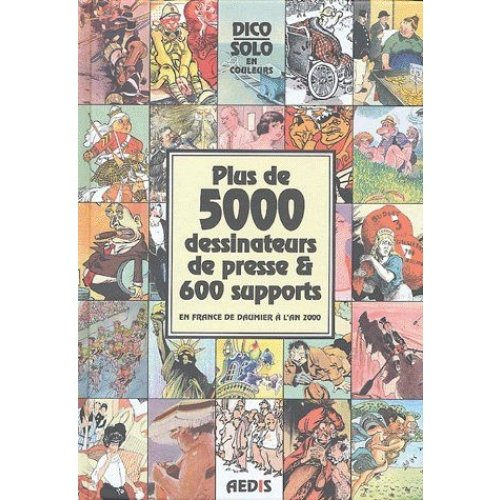 Plus de 5000 dessinateurs de presse & 600 supports en France de Daumier à l'an 2000 - Dico Solo
