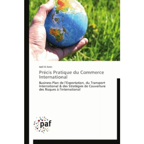 Précis pratique du commerce international - Business plan de l'exportation, du transport international & des stratégies de couverture des risques à l'international