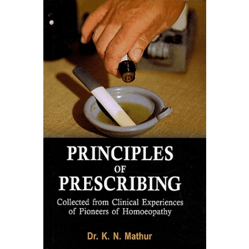 Principles of Prescribing : Collected from Clinical Experiences of Pioneers of Homoeopathy