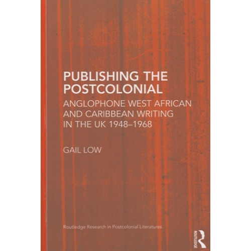 Publishing the Postcolonial - Anglophone West African and Caribbean Writing in the UK 1948-1968