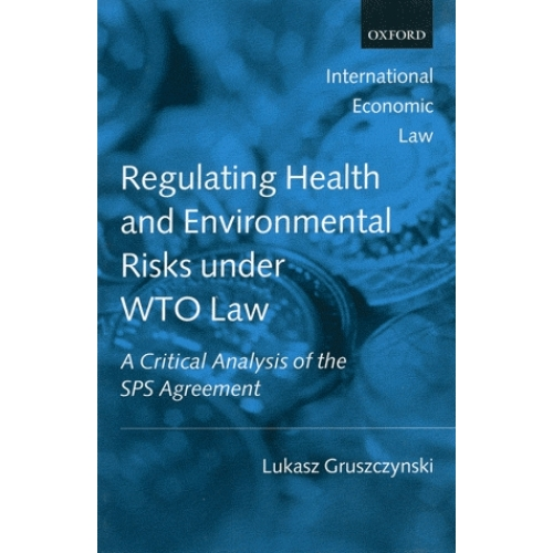 Regulating Health and Environmental Risks Under WTO Law - A Critical Analysis of the SPS Agreement