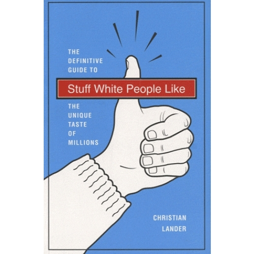 Stuff White People Like - The definitive guide to the unique taste of millions