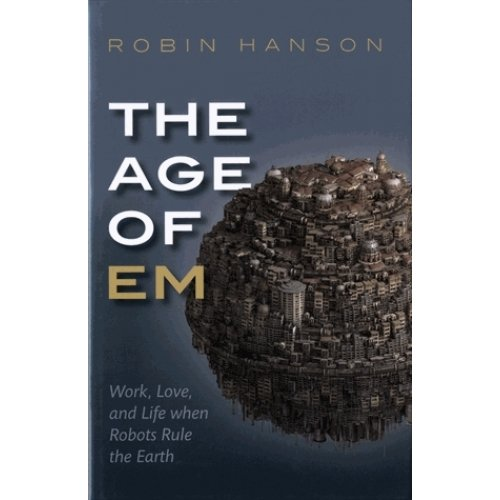 The Age of Em - Work, Love and Life when Robots Rule the Earth