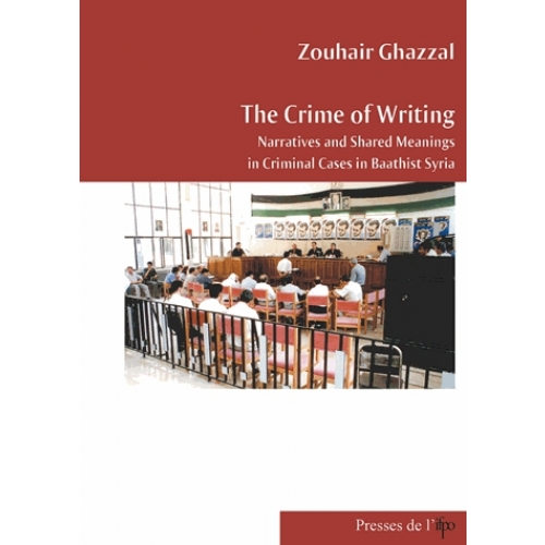 The Crime of Writing : Narrative and Shared Meanings in Criminal Cases in Baathist Syria