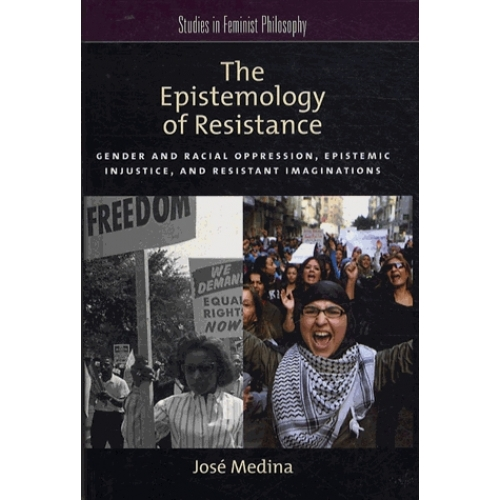 The Epistemology of Resistance - Gender and Racial Oppression, Epistemic Injustice, and Resistant Imaginations