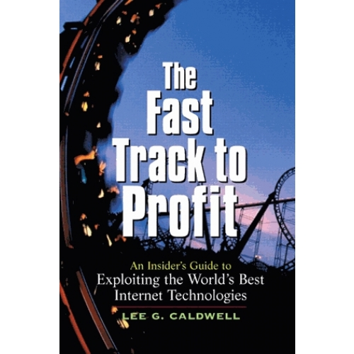 The Fast Track to Profit. A Insiser's Guide to Exploiting the World's Best Internet Technologies