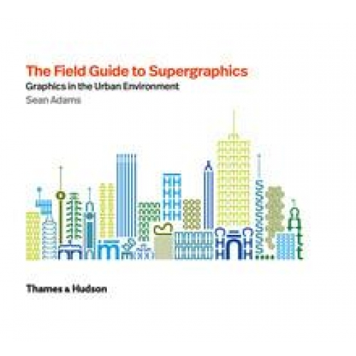 THE FIELD GUIDE TO SUPERGRAPHICS: GRAPHICS IN THE URBAN ENVIRONMENT