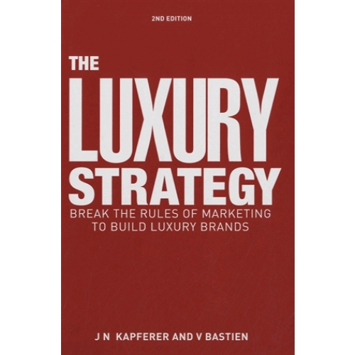 The Luxury Strategy - Break the Rules of Marketing to Build Luxury Brands