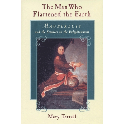 The Man Who Flattened the Earth. Maupertuis and the Sciences in the Enlightenment