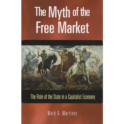The Myth of the Free Market : The Role of the State in a Capitalist Economy