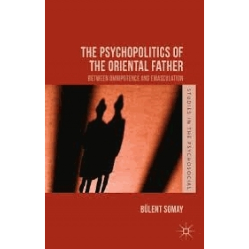 The Psychopolitics of the Oriental Father - Between Omnipotence and Emasculation