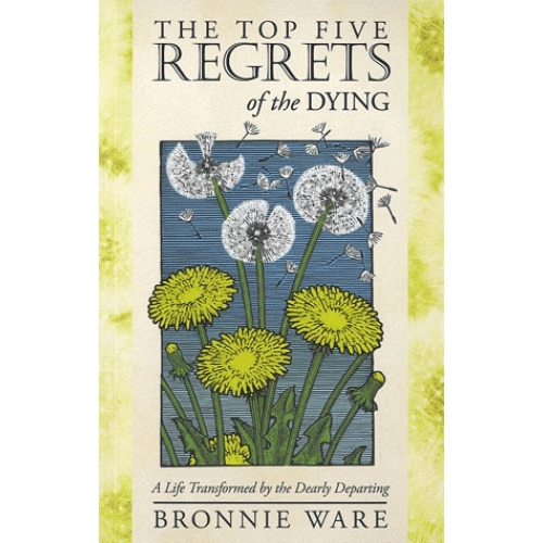 The Top Five Regrets of the Dying - A Life Transformed by the Dearly Departing