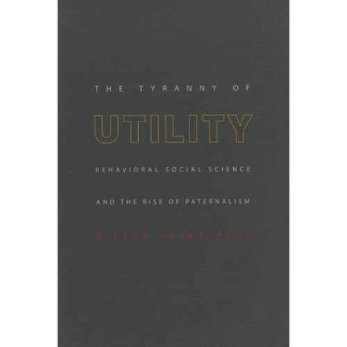 The Tyranny of Utility - Behavioral Social Science and the Rise of Paternalism