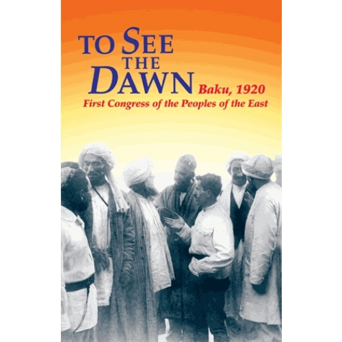 To See the Dawn - Baku, 1920 - First Congress of the Peoples of the East