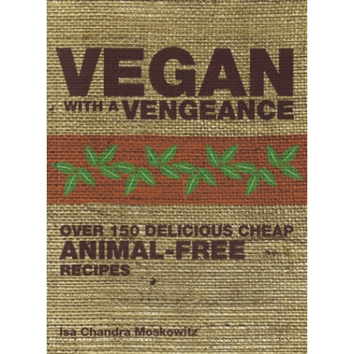 Vegan with a Vengeance - Over 150 Delicious, Cheap, Animal-free Recipes