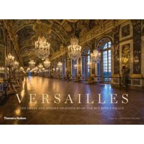 Versailles : the great and hidden splendours of the sun king's palace