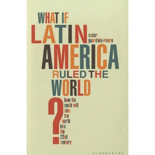 What If Latin America Ruled the World ? - How the South Will Take the North into the 22nd Century
