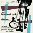 THE HAUNTED PAD : BRITISH INSTRUMENTAL GUITAR MUSIC OF THE SIXTIES PART ONE 1960