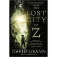 The Lost City of Z - A Legendary British Explorer's Deadly Quest to Uncover the Secrets of the Amazon