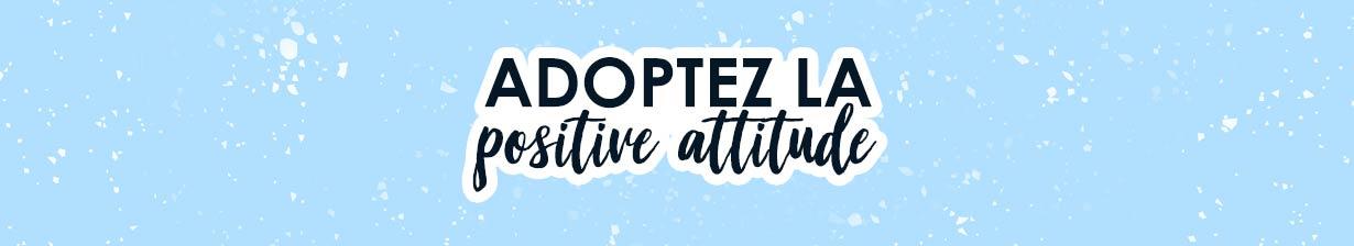 Adoptez la positive attitude